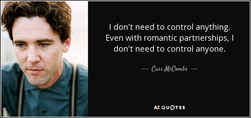 I don't need to control anything. Even with romantic partnerships, I don't need to control anyone. - Cass McCombs
