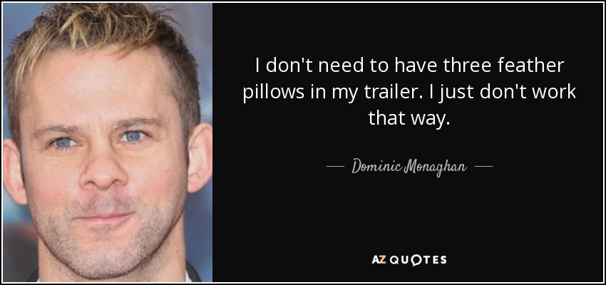 I don't need to have three feather pillows in my trailer. I just don't work that way. - Dominic Monaghan
