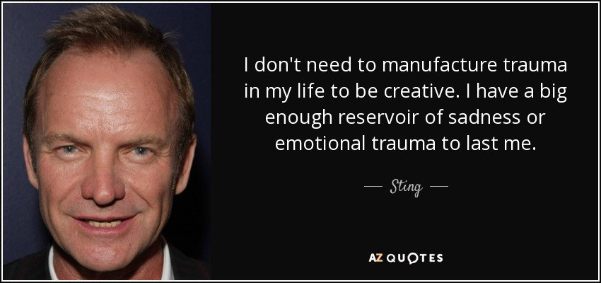 I don't need to manufacture trauma in my life to be creative. I have a big enough reservoir of sadness or emotional trauma to last me. - Sting