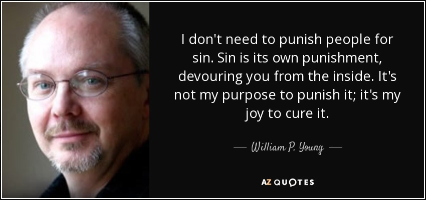 I don't need to punish people for sin. Sin is its own punishment, devouring you from the inside. It's not my purpose to punish it; it's my joy to cure it. - William P. Young