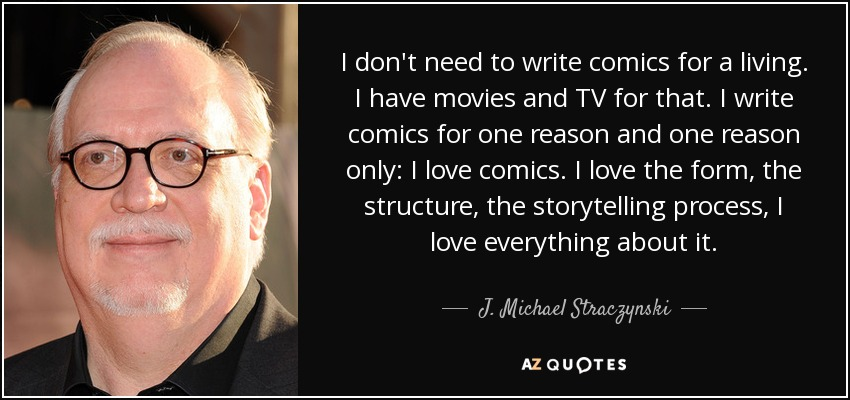 I don't need to write comics for a living. I have movies and TV for that. I write comics for one reason and one reason only: I love comics. I love the form, the structure, the storytelling process, I love everything about it. - J. Michael Straczynski