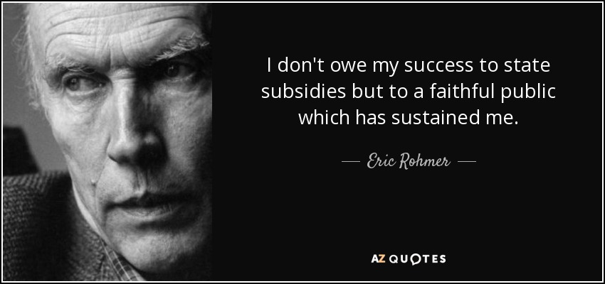 I don't owe my success to state subsidies but to a faithful public which has sustained me. - Eric Rohmer