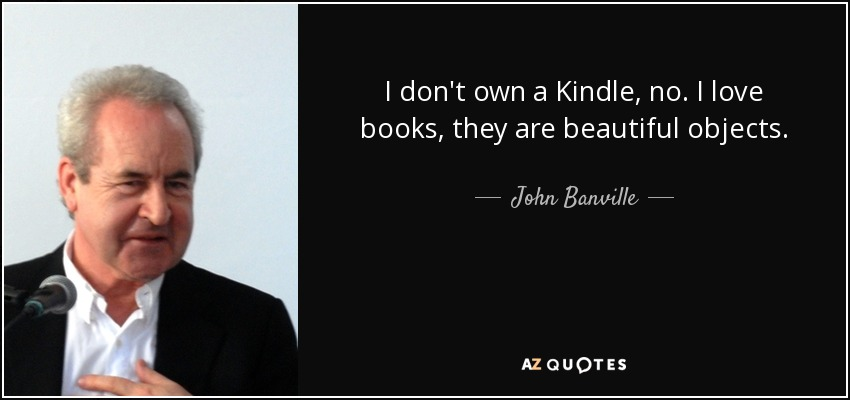 I don't own a Kindle, no. I love books, they are beautiful objects. - John Banville