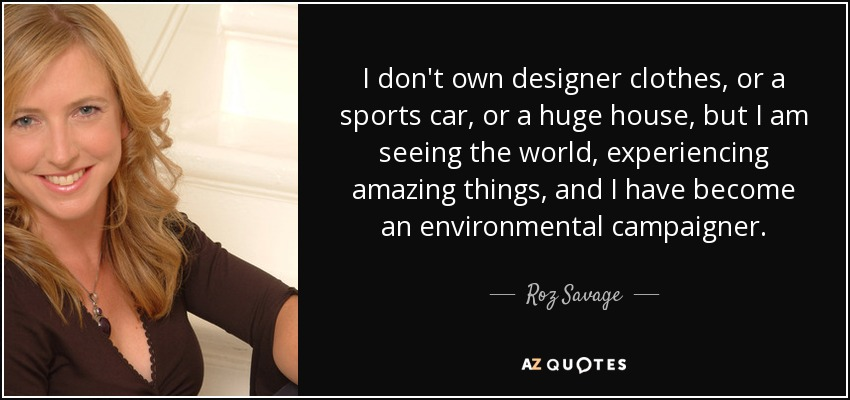 I don't own designer clothes, or a sports car, or a huge house, but I am seeing the world, experiencing amazing things, and I have become an environmental campaigner. - Roz Savage