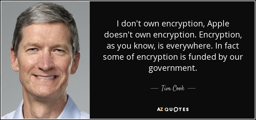 I don't own encryption, Apple doesn't own encryption. Encryption, as you know, is everywhere. In fact some of encryption is funded by our government. - Tim Cook