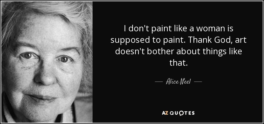I don't paint like a woman is supposed to paint. Thank God, art doesn't bother about things like that. - Alice Neel