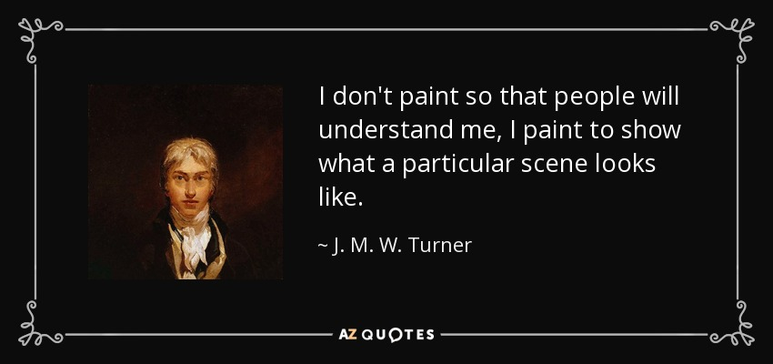 I don't paint so that people will understand me, I paint to show what a particular scene looks like. - J. M. W. Turner