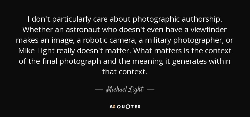 I don't particularly care about photographic authorship. Whether an astronaut who doesn't even have a viewfinder makes an image, a robotic camera, a military photographer, or Mike Light really doesn't matter. What matters is the context of the final photograph and the meaning it generates within that context. - Michael Light