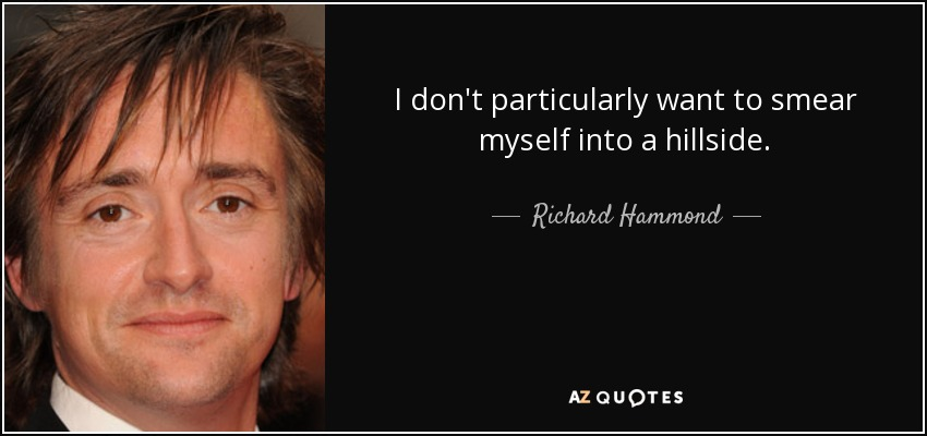 I don't particularly want to smear myself into a hillside. - Richard Hammond