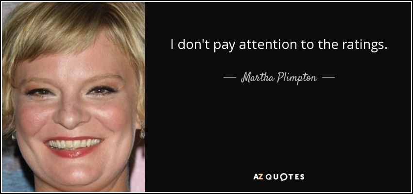 I don't pay attention to the ratings. - Martha Plimpton