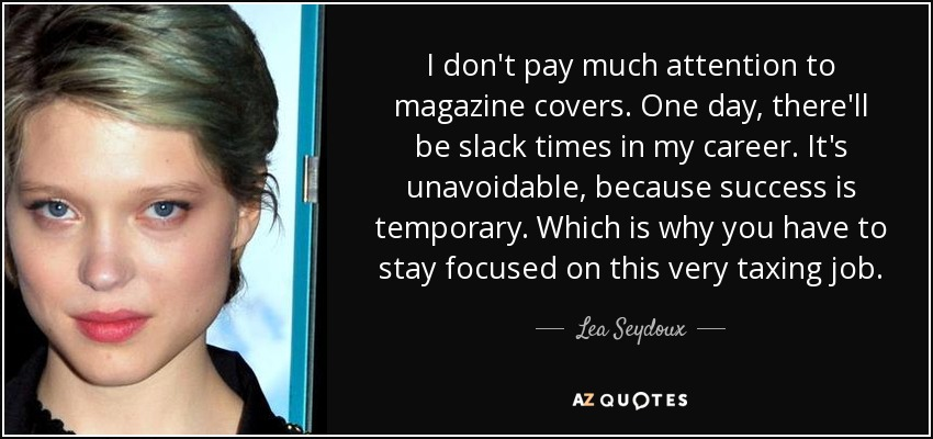 I don't pay much attention to magazine covers. One day, there'll be slack times in my career. It's unavoidable, because success is temporary. Which is why you have to stay focused on this very taxing job. - Lea Seydoux