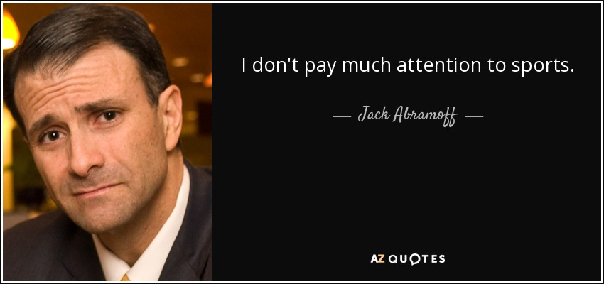 I don't pay much attention to sports. - Jack Abramoff