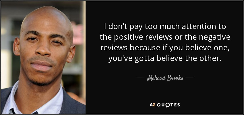 I don't pay too much attention to the positive reviews or the negative reviews because if you believe one, you've gotta believe the other. - Mehcad Brooks