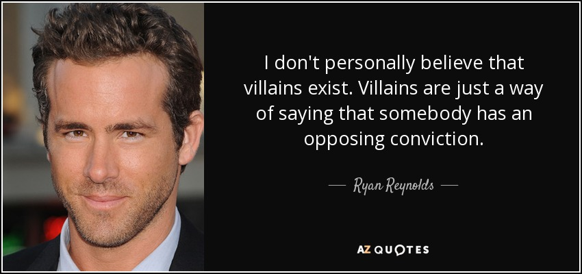 I don't personally believe that villains exist. Villains are just a way of saying that somebody has an opposing conviction. - Ryan Reynolds