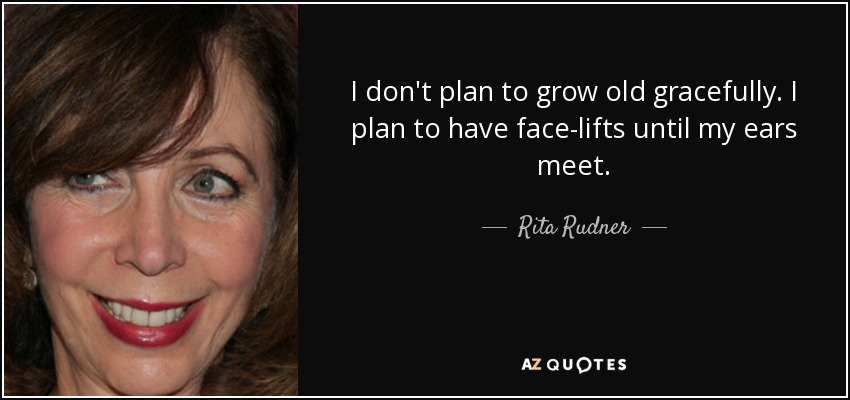 I don't plan to grow old gracefully. I plan to have face-lifts until my ears meet. - Rita Rudner