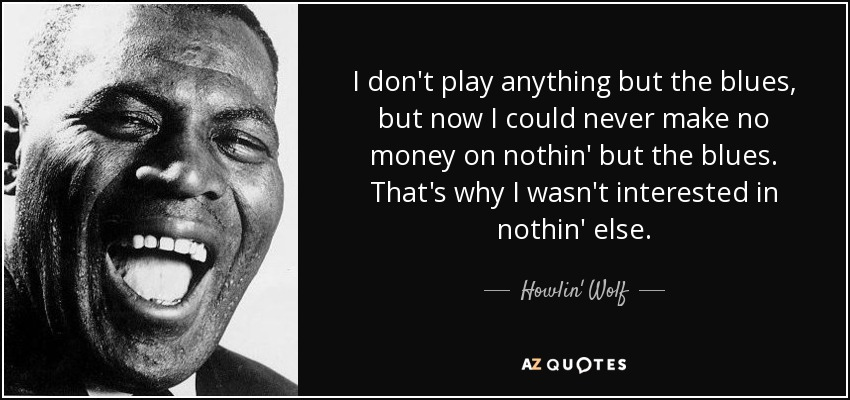 I don't play anything but the blues, but now I could never make no money on nothin' but the blues. That's why I wasn't interested in nothin' else. - Howlin' Wolf