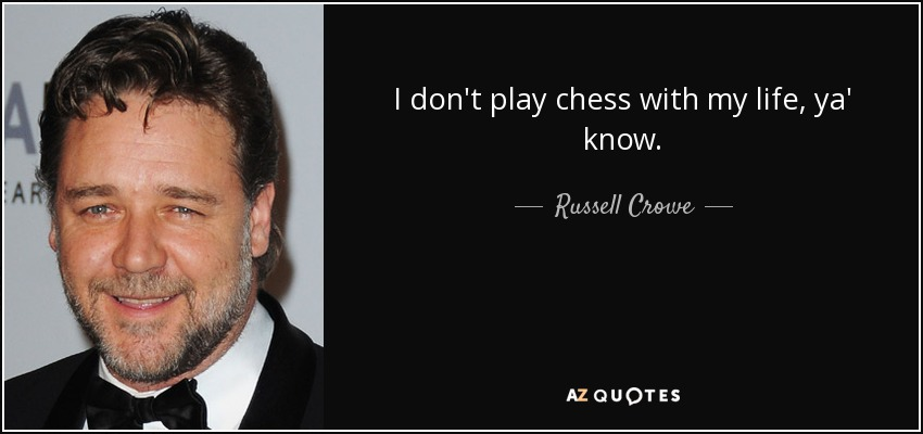 I don't play chess with my life, ya' know. - Russell Crowe