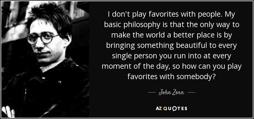 I don't play favorites with people. My basic philosophy is that the only way to make the world a better place is by bringing something beautiful to every single person you run into at every moment of the day, so how can you play favorites with somebody? - John Zorn