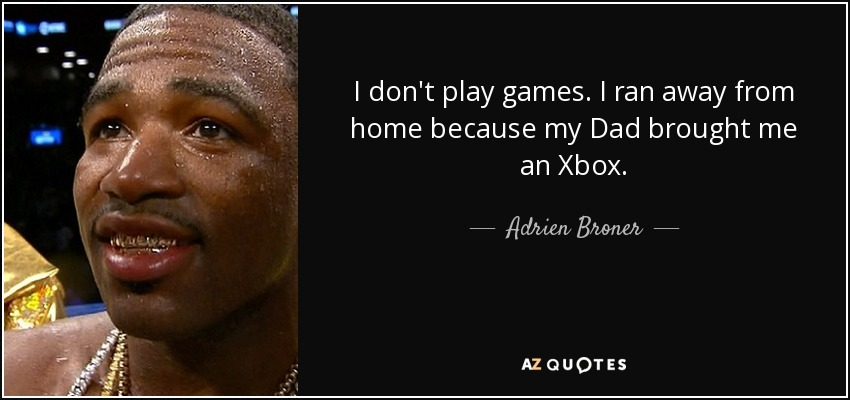 I don't play games. I ran away from home because my Dad brought me an Xbox. - Adrien Broner