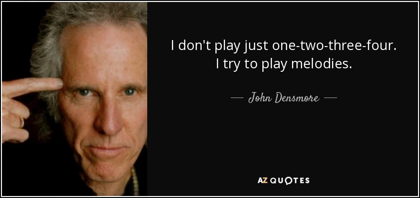 I don't play just one-two-three-four. I try to play melodies. - John Densmore