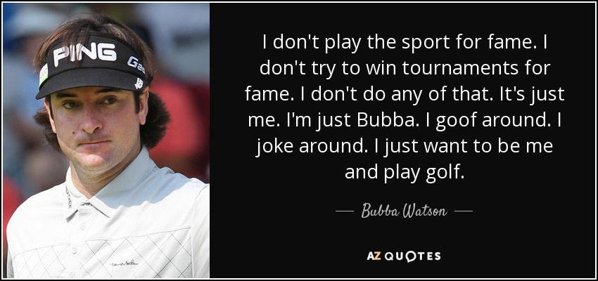 I don't play the sport for fame. I don't try to win tournaments for fame. I don't do any of that. It's just me. I'm just Bubba. I goof around. I joke around. I just want to be me and play golf. - Bubba Watson