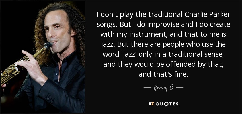 I don't play the traditional Charlie Parker songs. But I do improvise and I do create with my instrument, and that to me is jazz. But there are people who use the word 'jazz' only in a traditional sense, and they would be offended by that, and that's fine. - Kenny G