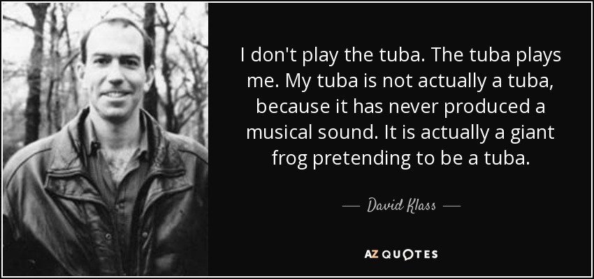 I don't play the tuba. The tuba plays me. My tuba is not actually a tuba, because it has never produced a musical sound. It is actually a giant frog pretending to be a tuba. - David Klass