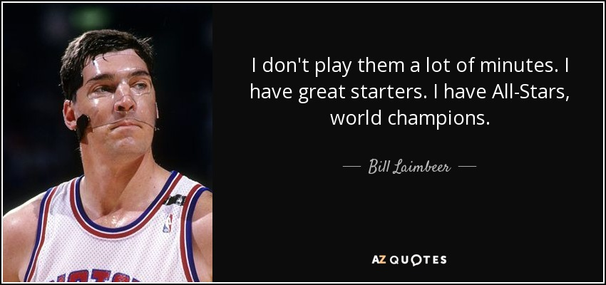 I don't play them a lot of minutes. I have great starters. I have All-Stars, world champions. - Bill Laimbeer