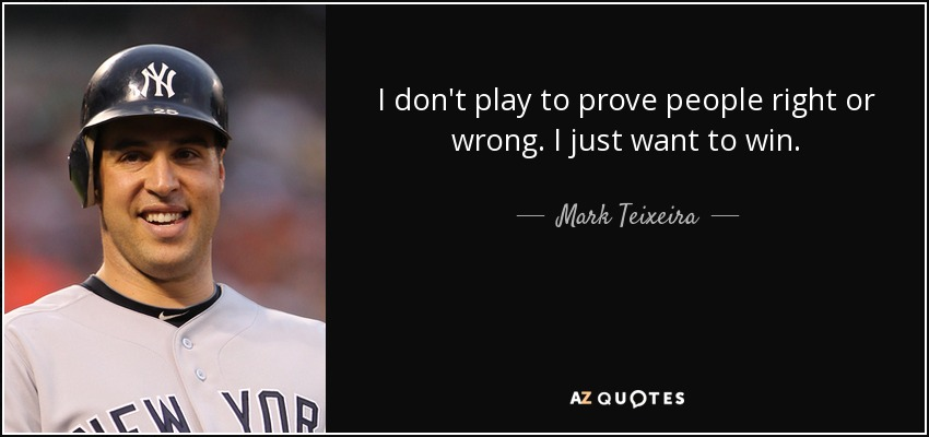 I don't play to prove people right or wrong. I just want to win. - Mark Teixeira