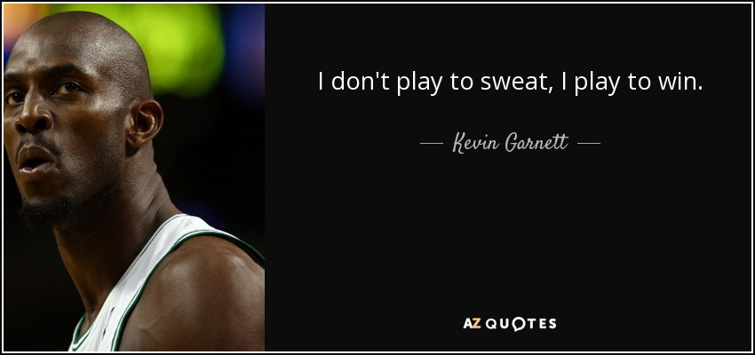 I don't play to sweat, I play to win. - Kevin Garnett