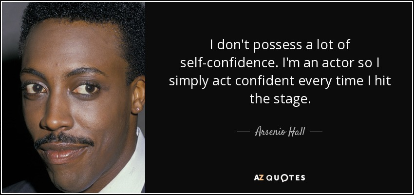 I don't possess a lot of self-confidence. I'm an actor so I simply act confident every time I hit the stage. - Arsenio Hall