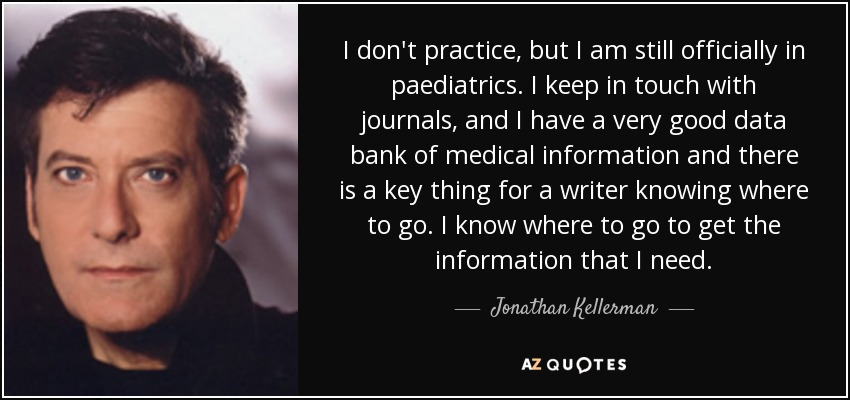 I don't practice, but I am still officially in paediatrics. I keep in touch with journals, and I have a very good data bank of medical information and there is a key thing for a writer knowing where to go. I know where to go to get the information that I need. - Jonathan Kellerman