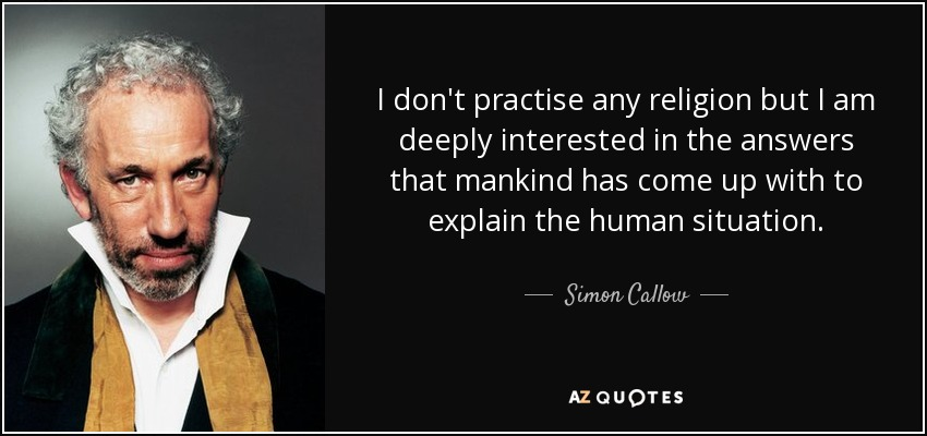 I don't practise any religion but I am deeply interested in the answers that mankind has come up with to explain the human situation. - Simon Callow