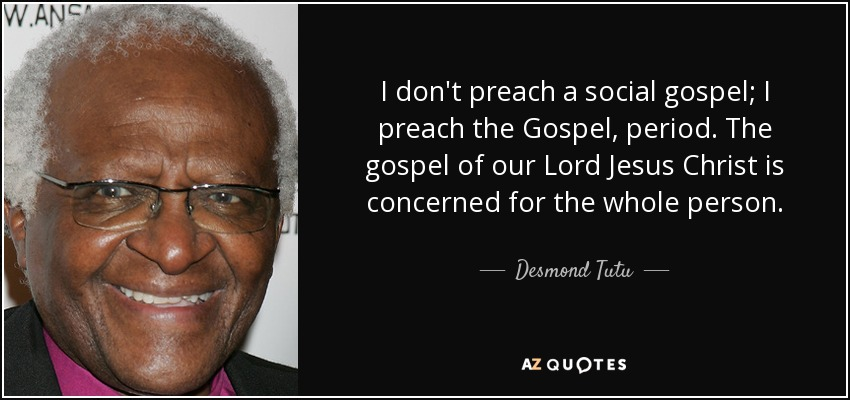 I don't preach a social gospel; I preach the Gospel, period. The gospel of our Lord Jesus Christ is concerned for the whole person. - Desmond Tutu