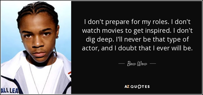 I don't prepare for my roles. I don't watch movies to get inspired. I don't dig deep. I'll never be that type of actor, and I doubt that I ever will be. - Bow Wow