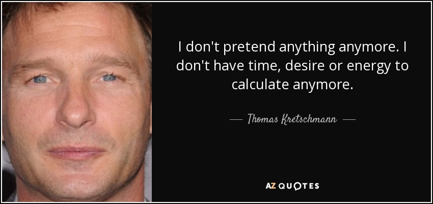 I don't pretend anything anymore. I don't have time, desire or energy to calculate anymore. - Thomas Kretschmann