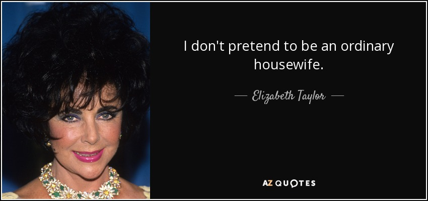 I don't pretend to be an ordinary housewife. - Elizabeth Taylor