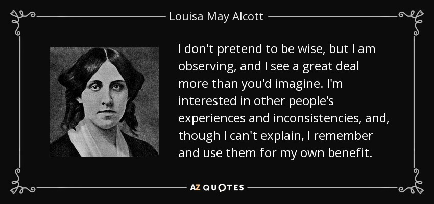 I don't pretend to be wise, but I am observing, and I see a great deal more than you'd imagine. I'm interested in other people's experiences and inconsistencies, and, though I can't explain, I remember and use them for my own benefit. - Louisa May Alcott