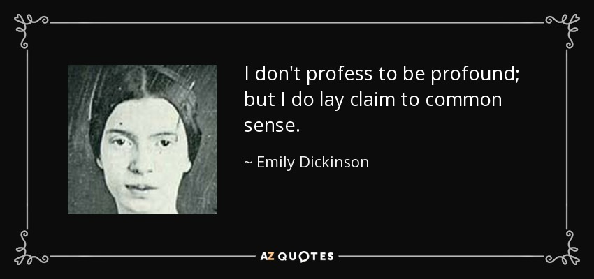 I don't profess to be profound; but I do lay claim to common sense. - Emily Dickinson