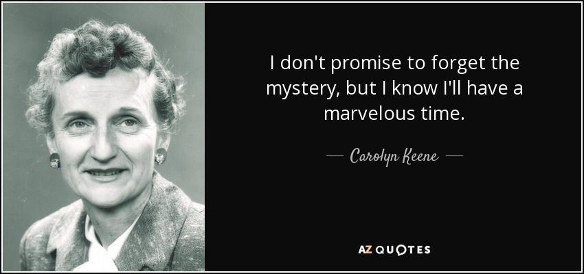 I don't promise to forget the mystery, but I know I'll have a marvelous time. - Carolyn Keene
