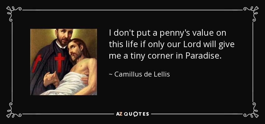 I don't put a penny's value on this life if only our Lord will give me a tiny corner in Paradise. - Camillus de Lellis