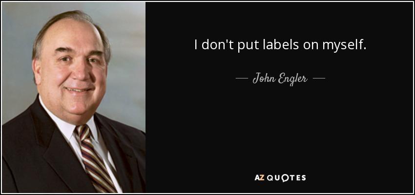 I don't put labels on myself. - John Engler