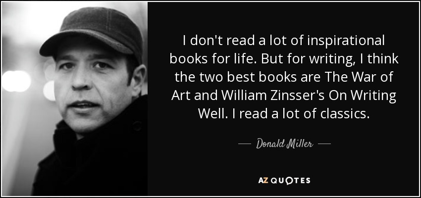 I don't read a lot of inspirational books for life. But for writing, I think the two best books are The War of Art and William Zinsser's On Writing Well. I read a lot of classics. - Donald Miller