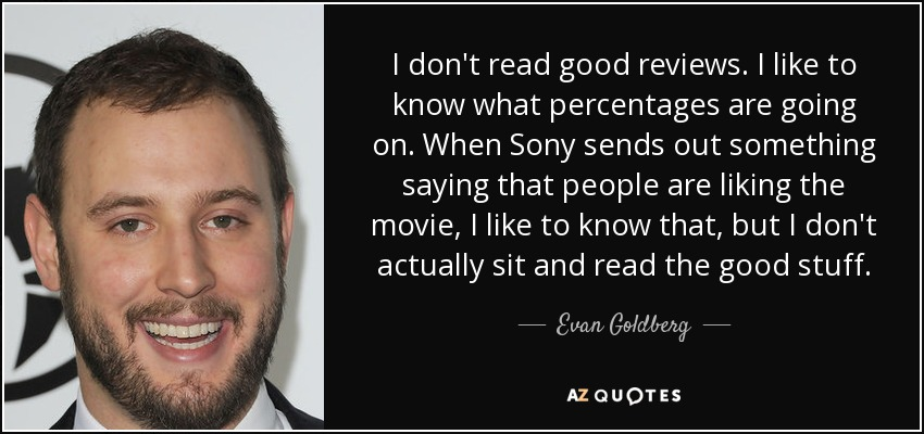 I don't read good reviews. I like to know what percentages are going on. When Sony sends out something saying that people are liking the movie, I like to know that, but I don't actually sit and read the good stuff. - Evan Goldberg