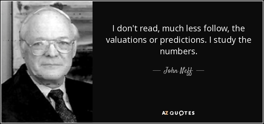 I don't read, much less follow, the valuations or predictions. I study the numbers. - John Neff