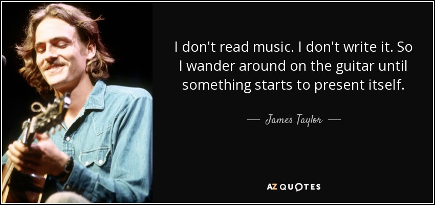 I don't read music. I don't write it. So I wander around on the guitar until something starts to present itself. - James Taylor