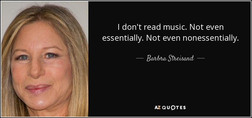 I don't read music. Not even essentially. Not even nonessentially. - Barbra Streisand
