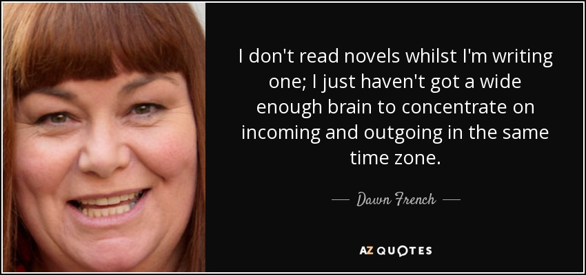 I don't read novels whilst I'm writing one; I just haven't got a wide enough brain to concentrate on incoming and outgoing in the same time zone. - Dawn French