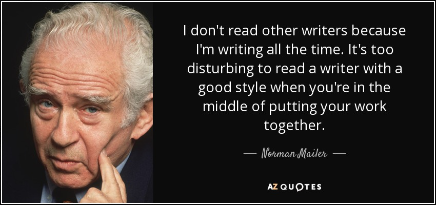 I don't read other writers because I'm writing all the time. It's too disturbing to read a writer with a good style when you're in the middle of putting your work together. - Norman Mailer