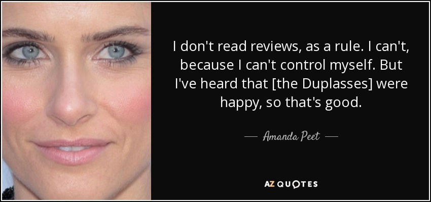 I don't read reviews, as a rule. I can't, because I can't control myself. But I've heard that [the Duplasses] were happy, so that's good. - Amanda Peet